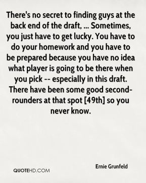 There's no secret to finding guys at the back end of the draft, ... Sometimes, you just have to get lucky. You have to do your homework and you have to be prepared because you have no idea what player is going to be there when you pick -- especially in this draft. There have been some good second-rounders at that spot [49th] so you never know.