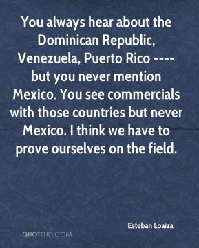 Esteban Loaiza - You always hear about the Dominican Republic, Venezuela, Puerto Rico ---- but you never mention Mexico. You see commercials with those countries but never Mexico. I think we have to prove ourselves on the field.