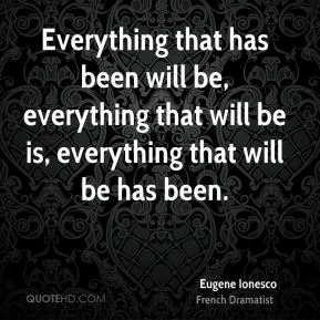 Everything that has been will be, everything that will be is, everything that will be has been.