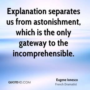 Explanation separates us from astonishment, which is the only gateway to the incomprehensible.