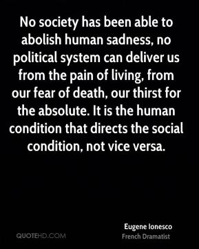 Eugene Ionesco - No society has been able to abolish human sadness, no political system can deliver us from the pain of living, from our fear of death, our thirst for the absolute. It is the human condition that directs the social condition, not vice versa.