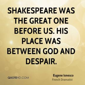 Shakespeare was the great one before us. His place was between God and despair.