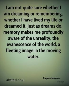 Eugene Ionesco - I am not quite sure whether I am dreaming or remembering, whether I have lived my life or dreamed it. Just as dreams do, memory makes me profoundly aware of the unreality, the evanescence of the world, a fleeting image in the moving water.