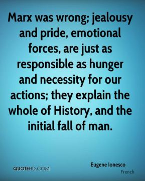 Eugene Ionesco - Marx was wrong; jealousy and pride, emotional forces, are just as responsible as hunger and necessity for our actions; they explain the whole of History, and the initial fall of man.