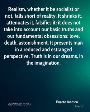 Eugene Ionesco - Realism, whether it be socialist or not, falls short of reality. It shrinks it, attenuates it, falsifies it; it does not take into account our basic truths and our fundamental obsessions: love, death, astonishment. It presents man in a reduced and estranged perspective. Truth is in our dreams, in the imagination.