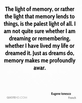 The light of memory, or rather the light that memory lends to things, is the palest light of all. I am not quite sure whether I am dreaming or remembering, whether I have lived my life or dreamed it. Just as dreams do, memory makes me profoundly awar.