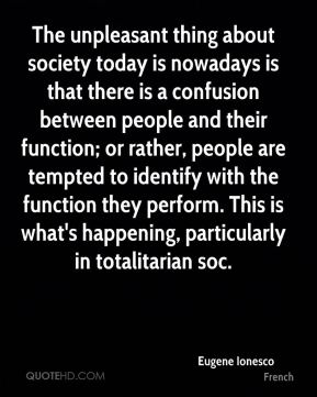 Eugene Ionesco - The unpleasant thing about society today is nowadays is that there is a confusion between people and their function; or rather, people are tempted to identify with the function they perform. This is what's happening, particularly in totalitarian soc.