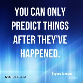 Eugene Ionesco - You can only predict things after they've happened.