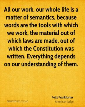 All our work, our whole life is a matter of semantics, because words are the tools with which we work, the material out of which laws are made, out of which the Constitution was written. Everything depends on our understanding of them.