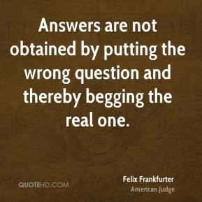 Answers are not obtained by putting the wrong question and thereby begging the real one.