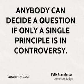 Anybody can decide a question if only a single principle is in controversy.