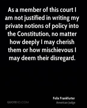 Felix Frankfurter - As a member of this court I am not justified in writing my private notions of policy into the Constitution, no matter how deeply I may cherish them or how mischievous I may deem their disregard.