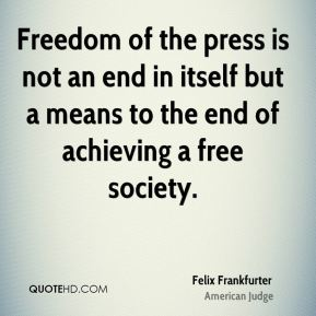 Freedom of the press is not an end in itself but a means to the end of achieving a free society.