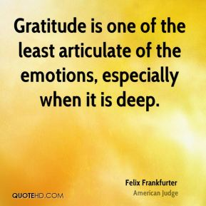 Gratitude is one of the least articulate of the emotions, especially when it is deep.