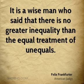 Felix Frankfurter - It is a wise man who said that there is no greater inequality than the equal treatment of unequals.