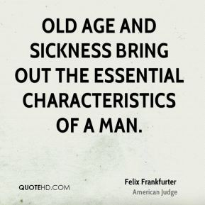 Old age and sickness bring out the essential characteristics of a man.