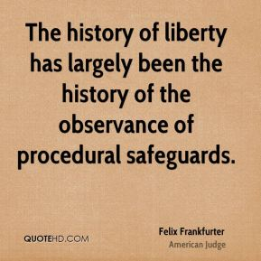 Felix Frankfurter - The history of liberty has largely been the history of the observance of procedural safeguards.
