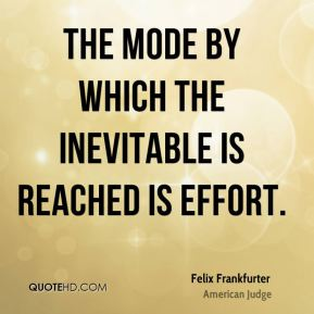 Felix Frankfurter - The mode by which the inevitable is reached is effort.