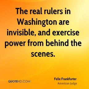 Felix Frankfurter - The real rulers in Washington are invisible, and exercise power from behind the scenes.