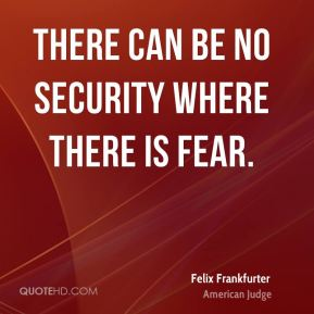 There can be no security where there is fear.