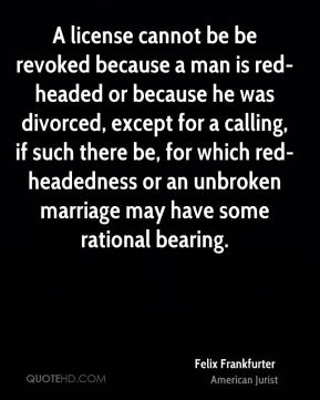 A license cannot be be revoked because a man is red-headed or because he was divorced, except for a calling, if such there be, for which red-headedness or an unbroken marriage may have some rational bearing.