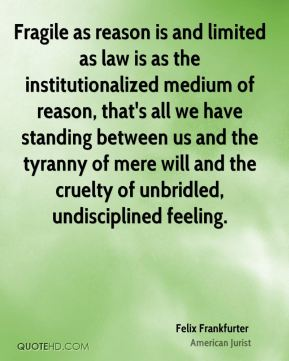 Fragile as reason is and limited as law is as the institutionalized medium of reason, that's all we have standing between us and the tyranny of mere will and the cruelty of unbridled, undisciplined feeling.