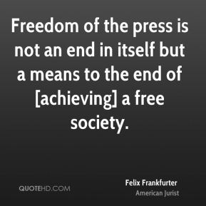 Freedom of the press is not an end in itself but a means to the end of [achieving] a free society.