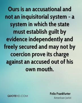 Felix Frankfurter - Ours is an accusational and not an inquisitorial system - a system in which the state must establish guilt by evidence independently and freely secured and may not by coercion prove its charge against an accused out of his own mouth.