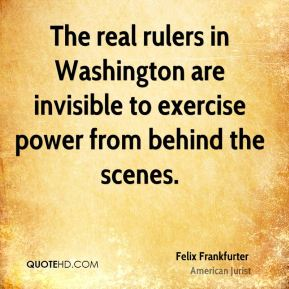Felix Frankfurter - The real rulers in Washington are invisible to exercise power from behind the scenes.