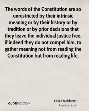 The words of the Constitution are so unrestricted by their intrinsic meaning or by their history or by tradition or by prior decisions that they leave the individual Justice free, if indeed they do not compel him, to gather meaning not from reading the Constitution but from reading life.