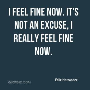 I feel fine now. It's not an excuse, I really feel fine now.