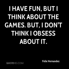 I have fun, but I think about the games. But, I don't think I obsess about it.