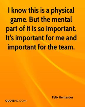 I know this is a physical game. But the mental part of it is so important. It's important for me and important for the team.