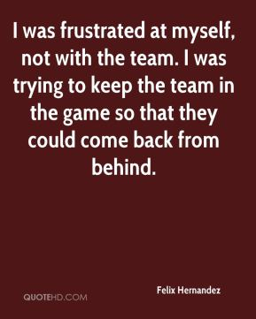 I was frustrated at myself, not with the team. I was trying to keep the team in the game so that they could come back from behind.