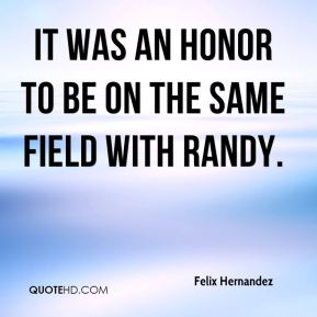 Felix Hernandez - It was an honor to be on the same field with Randy.