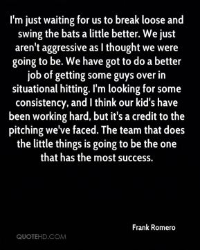 Frank Romero - I'm just waiting for us to break loose and swing the bats a little better. We just aren't aggressive as I thought we were going to be. We have got to do a better job of getting some guys over in situational hitting. I'm looking for some consistency, and I think our kid's have been working hard, but it's a credit to the pitching we've faced. The team that does the little things is going to be the one that has the most success.
