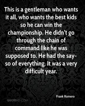 Frank Romero - This is a gentleman who wants it all, who wants the best kids so he can win the championship. He didn't go through the chain of command like he was supposed to. He had the say-so of everything. It was a very difficult year.