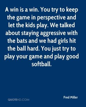 A win is a win. You try to keep the game in perspective and let the kids play. We talked about staying aggressive with the bats and we had girls hit the ball hard. You just try to play your game and play good softball.