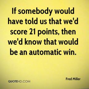 If somebody would have told us that we'd score 21 points, then we'd know that would be an automatic win.