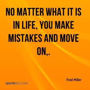 No matter what it is in life, you make mistakes and move on.