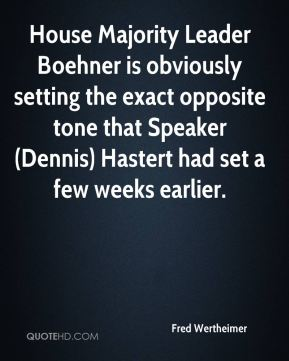 Fred Wertheimer - House Majority Leader Boehner is obviously setting the exact opposite tone that Speaker (Dennis) Hastert had set a few weeks earlier.