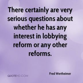 Fred Wertheimer - There certainly are very serious questions about whether he has any interest in lobbying reform or any other reforms.