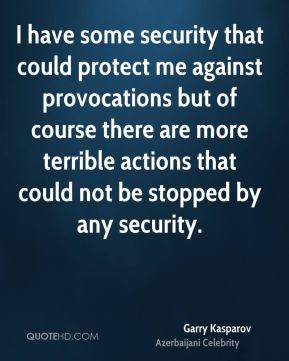 I have some security that could protect me against provocations but of course there are more terrible actions that could not be stopped by any security.
