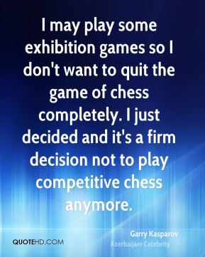 Garry Kasparov - I may play some exhibition games so I don't want to quit the game of chess completely. I just decided and it's a firm decision not to play competitive chess anymore.