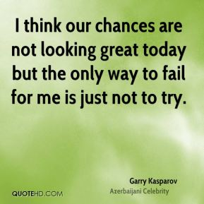 I think our chances are not looking great today but the only way to fail for me is just not to try.
