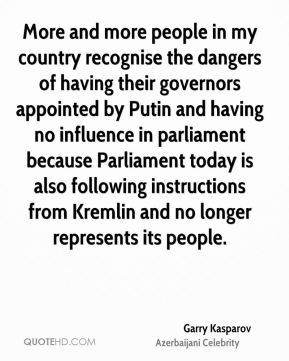 Garry Kasparov - More and more people in my country recognise the dangers of having their governors appointed by Putin and having no influence in parliament because Parliament today is also following instructions from Kremlin and no longer represents its people.