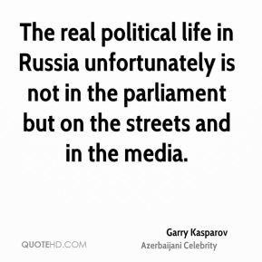 Garry Kasparov - The real political life in Russia unfortunately is not in the parliament but on the streets and in the media.