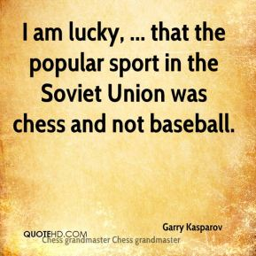 I am lucky, ... that the popular sport in the Soviet Union was chess and not baseball.