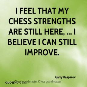 I feel that my chess strengths are still here, ... I believe I can still improve.