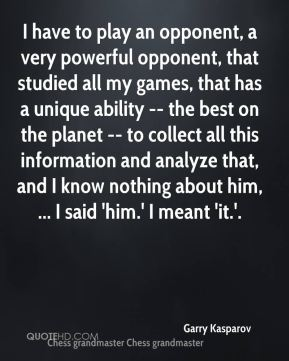 I have to play an opponent, a very powerful opponent, that studied all my games, that has a unique ability -- the best on the planet -- to collect all this information and analyze that, and I know nothing about him, ... I said 'him.' I meant 'it.'.